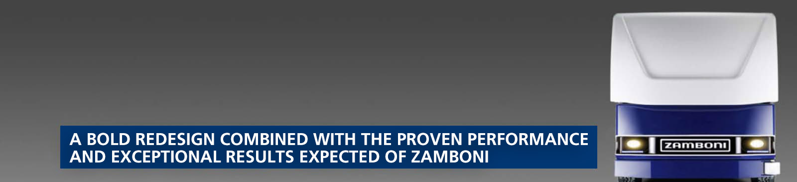 A bold redesign combined with the proven performance and exceptional results expected of Zamboni